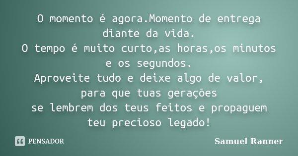 O momento é agora.Momento de entrega diante da vida. O tempo é muito curto,as horas,os minutos e os segundos. Aproveite tudo e deixe algo de valor, para que tua... Frase de Samuel Ranner.