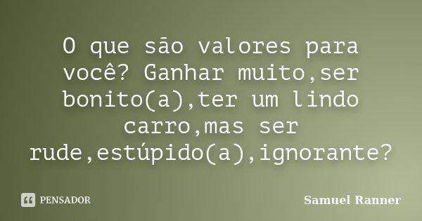 O que são valores para você? Ganhar muito,ser bonito(a),ter um lindo carro,mas ser rude,estúpido(a),ignorante?... Frase de Samuel Ranner.
