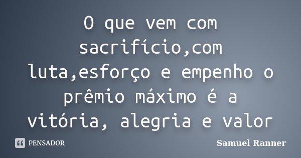 O que vem com sacrifício,com luta,esforço e empenho o prêmio máximo é a vitória, alegria e valor... Frase de Samuel Ranner.
