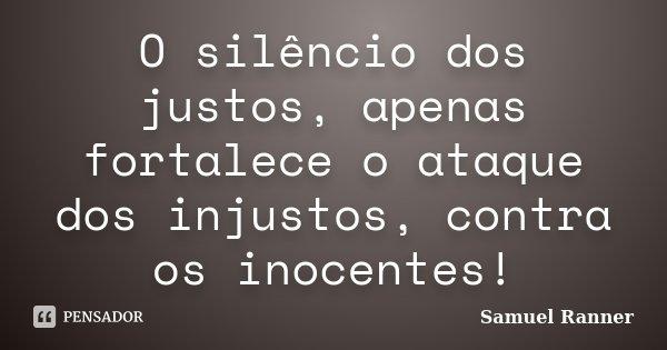 O silêncio dos justos, apenas fortalece o ataque dos injustos, contra os inocentes!... Frase de Samuel Ranner.