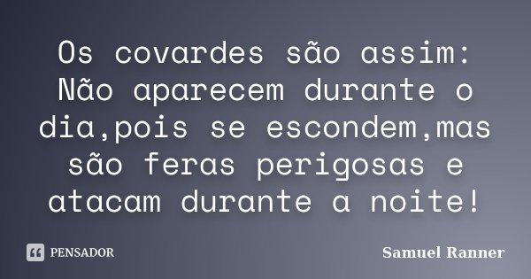 Os covardes são assim: Não aparecem durante o dia,pois se escondem,mas são feras perigosas e atacam durante a noite!... Frase de Samuel Ranner.