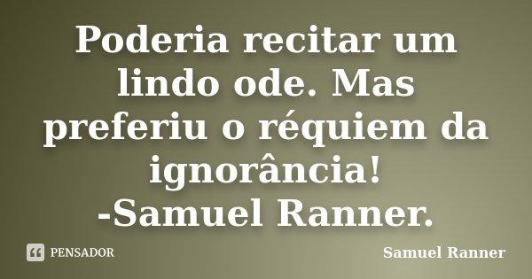 Poderia recitar um lindo ode. Mas preferiu o réquiem da ignorância! -Samuel Ranner.... Frase de Samuel Ranner.