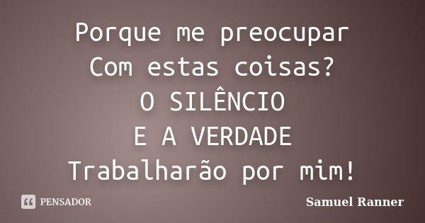Porque me preocupar Com estas coisas? O SILÊNCIO E A VERDADE Trabalharão por mim!... Frase de Samuel Ranner.