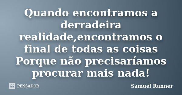 Quando encontramos a derradeira realidade,encontramos o final de todas as coisas Porque não precisaríamos procurar mais nada!... Frase de Samuel Ranner.