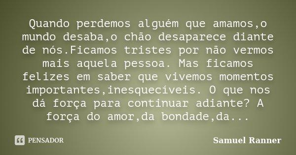 Quando perdemos alguém que amamos,o mundo desaba,o chão desaparece diante de nós.Ficamos tristes por não vermos mais aquela pessoa. Mas ficamos felizes em saber... Frase de Samuel Ranner.