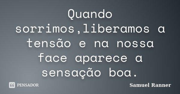 Quando sorrimos,liberamos a tensão e na nossa face aparece a sensação boa.... Frase de Samuel Ranner.