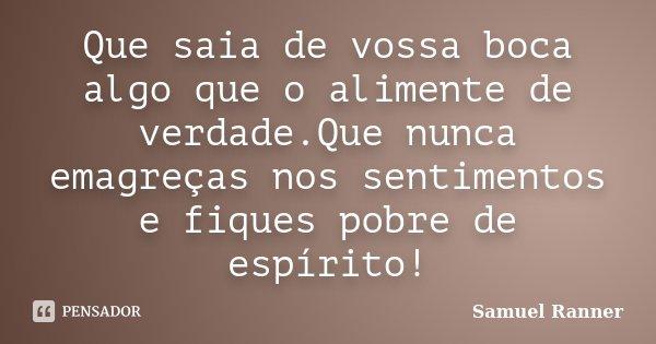 Que saia de vossa boca algo que o alimente de verdade.Que nunca emagreças nos sentimentos e fiques pobre de espírito!... Frase de Samuel Ranner.