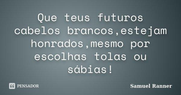 Que teus futuros cabelos brancos,estejam honrados,mesmo por escolhas tolas ou sábias!... Frase de Samuel Ranner.