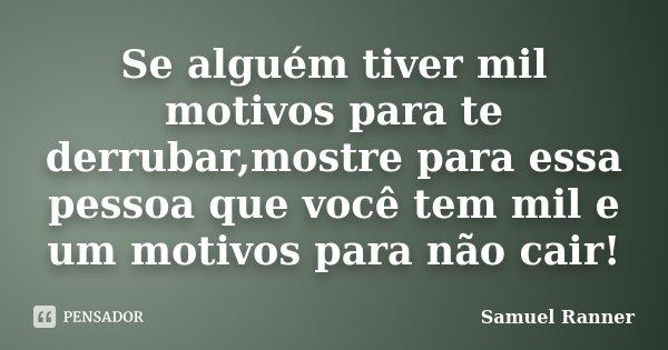 Se alguém tiver mil motivos para te derrubar,mostre para essa pessoa que você tem mil e um motivos para não cair!... Frase de Samuel Ranner.