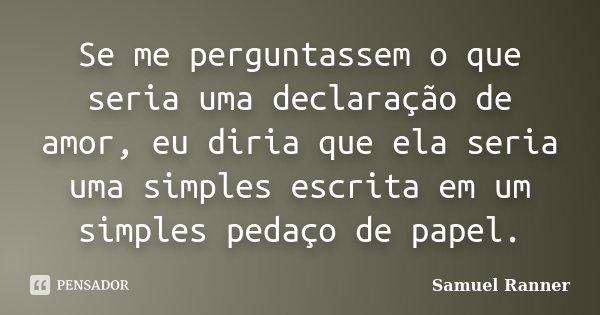 Se me perguntassem o que seria uma declaração de amor, eu diria que ela seria uma simples escrita em um simples pedaço de papel.... Frase de Samuel Ranner.