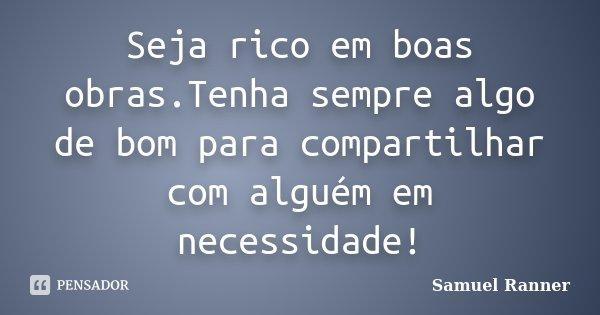 Seja rico em boas obras.Tenha sempre algo de bom para compartilhar com alguém em necessidade!... Frase de Samuel Ranner.