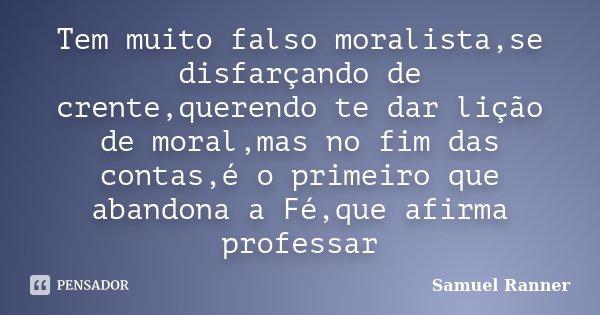 Tem muito falso moralista,se disfarçando de crente,querendo te dar lição de moral,mas no fim das contas,é o primeiro que abandona a Fé,que afirma professar... Frase de Samuel Ranner.