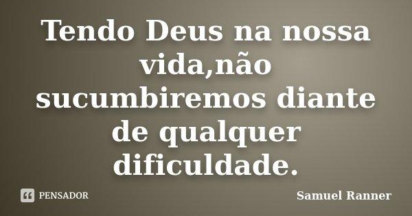 Tendo Deus na nossa vida,não sucumbiremos diante de qualquer dificuldade.... Frase de Samuel Ranner.