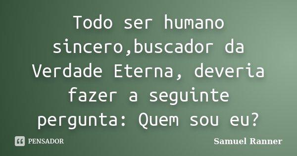 Todo ser humano sincero,buscador da Verdade Eterna, deveria fazer a seguinte pergunta: Quem sou eu?... Frase de Samuel Ranner.