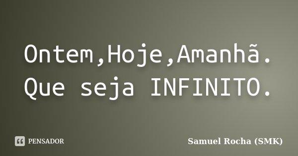 Ontem,Hoje,Amanhã. Que seja INFINITO.... Frase de Samuel Rocha (SMK).