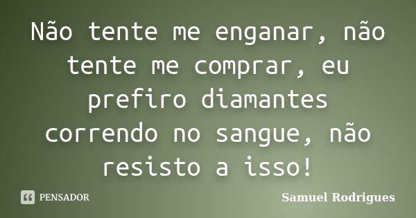 Não tente me enganar, não tente me comprar, eu prefiro diamantes correndo no sangue, não resisto a isso!... Frase de Samuel Rodrigues.