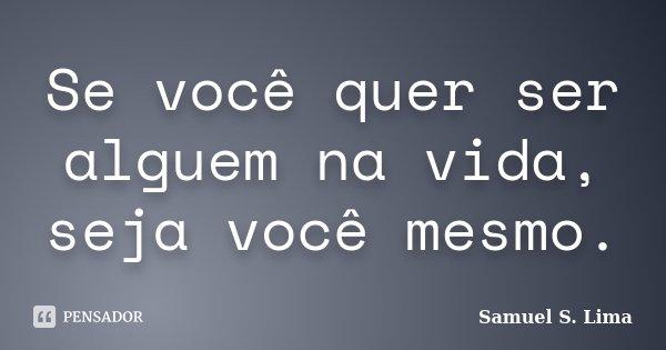 Se você quer ser alguem na vida, seja você mesmo.... Frase de Samuel S. Lima.
