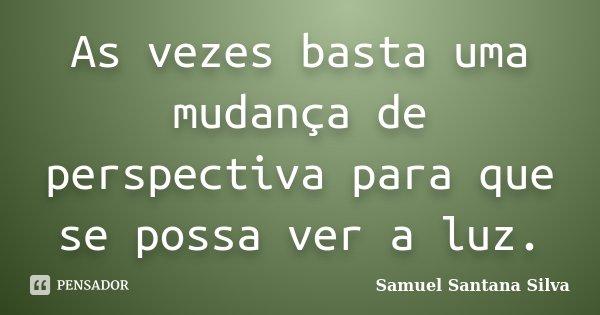 As vezes basta uma mudança de perspectiva para que se possa ver a luz.... Frase de Samuel Santana Silva.