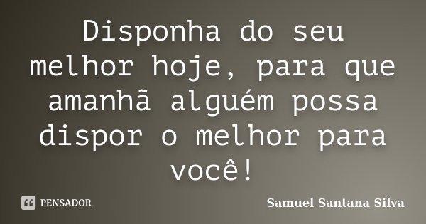 Disponha do seu melhor hoje, para que amanhã alguém possa dispor o melhor para você!... Frase de Samuel Santana Silva.