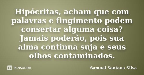 Hipócritas, acham que com palavras e fingimento podem consertar alguma coisa? Jamais poderão, pois sua alma continua suja e seus olhos contaminados.... Frase de Samuel Santana Silva.