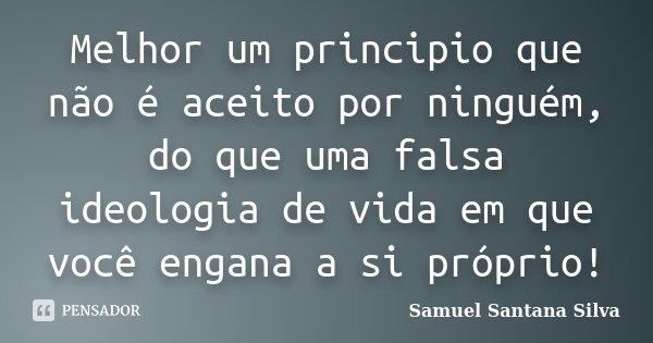 Melhor um principio que não é aceito por ninguém, do que uma falsa ideologia de vida em que você engana a si próprio!... Frase de Samuel Santana Silva.