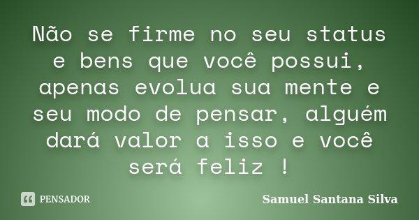 Não se firme no seu status e bens que você possui, apenas evolua sua mente e seu modo de pensar, alguém dará valor a isso e você será feliz !... Frase de Samuel Santana Silva.