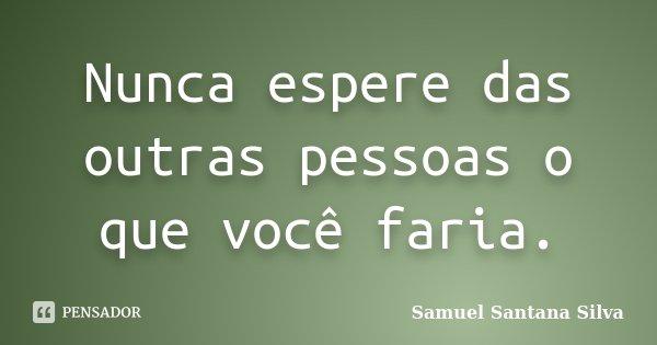 Nunca espere das outras pessoas o que você faria.... Frase de Samuel Santana Silva.