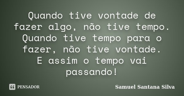 Quando tive vontade de fazer algo, não tive tempo. Quando tive tempo para o fazer, não tive vontade. E assim o tempo vai passando!... Frase de Samuel Santana Silva.