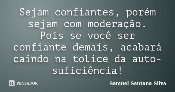 Sejam confiantes, porém sejam com moderação. Pois se você ser confiante demais, acabará caindo na tolice da auto-suficiência!... Frase de Samuel Santana Silva.
