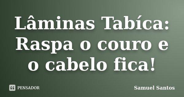 Lâminas Tabíca: Raspa o couro e o cabelo fica!... Frase de Samuel Santos.