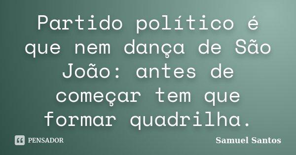 Partido político é que nem dança de São João: antes de começar tem que formar quadrilha.... Frase de Samuel Santos.