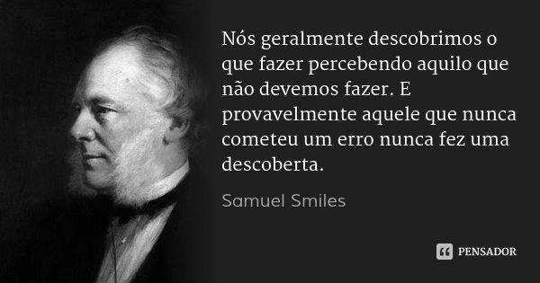 Nós geralmente descobrimos o que fazer percebendo aquilo que não devemos fazer. E provavelmente aquele que nunca cometeu um erro nunca fez uma descoberta.... Frase de Samuel Smiles.
