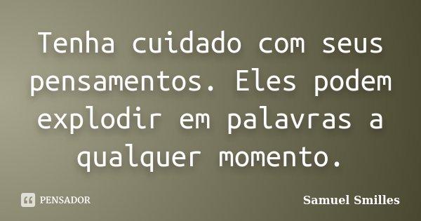 Tenha cuidado com seus pensamentos. Eles podem explodir em palavras a qualquer momento.... Frase de Samuel Smilles.