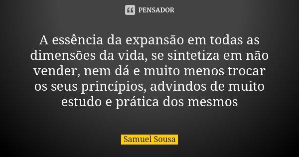 A essência da expansão em todas as dimensões da vida, se sintetiza em não vender, nem dá e muito menos trocar os seus princípios, advindos de muito estudo e prá... Frase de Samuel Sousa.