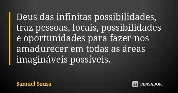 Deus das infinitas possibilidades, traz pessoas, locais, possibilidades e oportunidades para fazer-nos amadurecer em todas as áreas imagináveis possíveis.... Frase de Samuel Sousa.