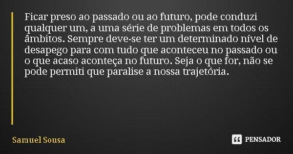 Ficar preso ao passado ou ao futuro, pode conduzi qualquer um, a uma série de problemas em todos os âmbitos. Sempre deve-se ter um determinado nível de desapego... Frase de Samuel Sousa.