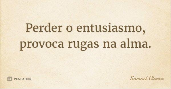 Perder o entusiasmo, provoca rugas na alma.... Frase de Samuel Ulman.