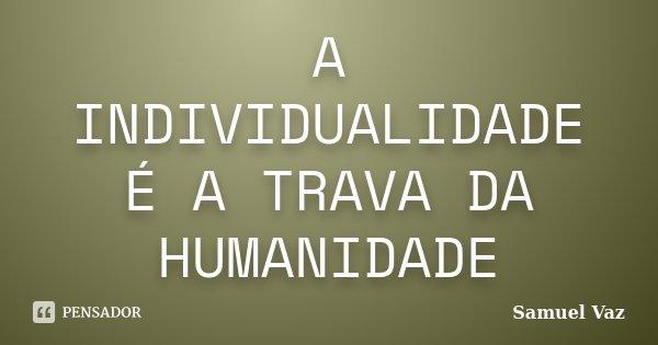 A INDIVIDUALIDADE É A TRAVA DA HUMANIDADE... Frase de Samuel Vaz.