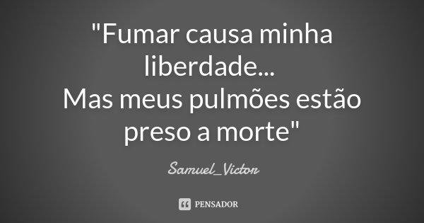 """""""Fumar causa minha liberdade... Mas meus pulmões estão preso a morte""""... Frase de Samuel_Victor."""