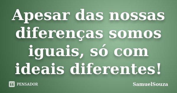 Apesar das nossas diferenças somos iguais, só com ideais diferentes!... Frase de SamuelSouza.
