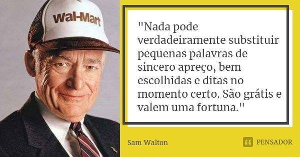 """""""Nada pode verdadeiramente substituir pequenas palavras de sincero apreço, bem escolhidas e ditas no momento certo. São grátis e valem uma fortuna.""""... Frase de - Sam Walton."""