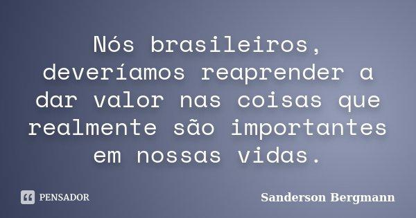 Nós brasileiros, deveríamos reaprender a dar valor nas coisas que realmente são importantes em nossas vidas.... Frase de Sanderson Bergmann.
