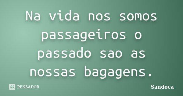 Na vida nos somos passageiros o passado sao as nossas bagagens.... Frase de Sandoca.