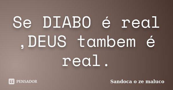 Se DIABO é real ,DEUS tambem é real.... Frase de Sandoca o ze maluco.
