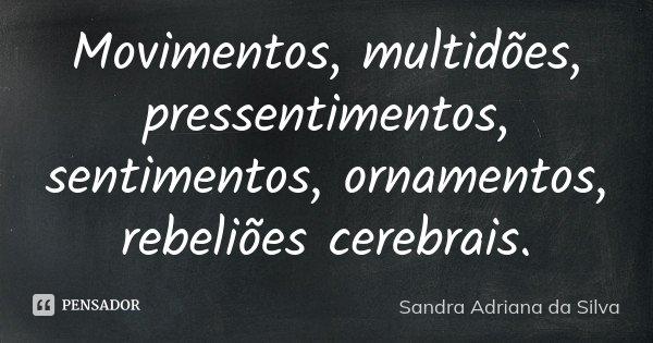 Movimentos, multidões, pressentimentos, sentimentos, ornamentos, rebeliões cerebrais.... Frase de Sandra Adriana da Silva.
