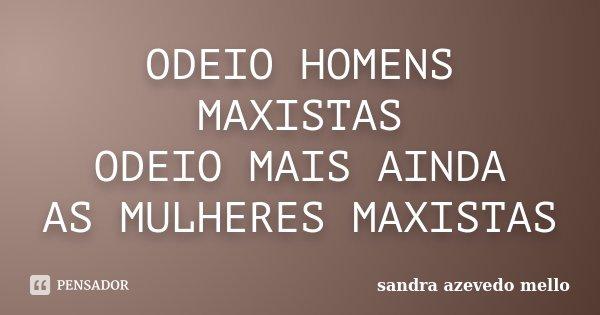ODEIO HOMENS MAXISTAS ODEIO MAIS AINDA AS MULHERES MAXISTAS... Frase de sandra azevedo mello.