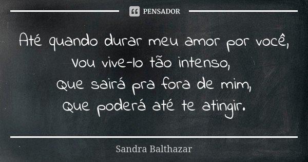 Até quando durar meu amor por você, Vou vive-lo tão intenso, Que sairá pra fora de mim, Que poderá até te atingir.... Frase de Sandra Balthazar.