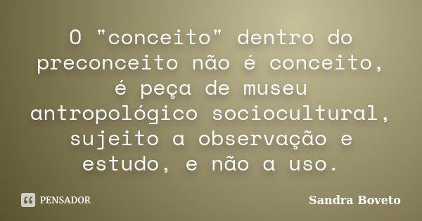 """O """"conceito"""" dentro do preconceito não é conceito, é peça de museu antropológico sociocultural, sujeito a observação e estudo, e não a uso.... Frase de Sandra Boveto."""