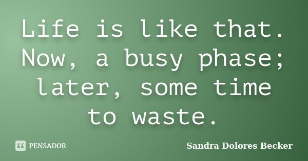 Life is like that. Now, a busy phase; later, some time to waste.... Frase de Sandra Dolores Becker.