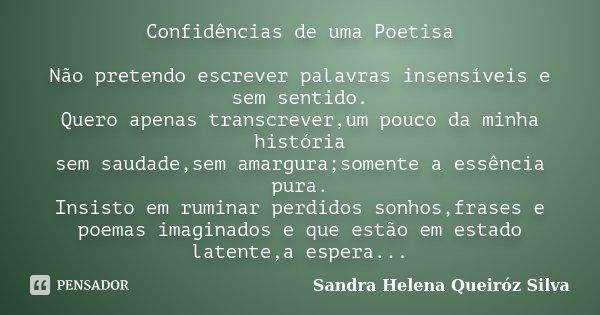 Confidências de uma Poetisa Não pretendo escrever palavras insensíveis e sem sentido. Quero apenas transcrever,um pouco da minha história sem saudade,sem amargu... Frase de Sandra Helena Queiróz Silva.